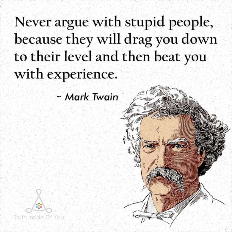 Never argue with stupid people, they will drag you down to their level and then beat you with experience. ~ Mark Twain
