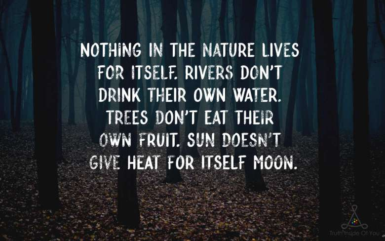 Nothing in the nature lives for itself. Rivers don't drink their own water. Trees don't eat their own fruit. Sun doesn't give heat for itself Moon.