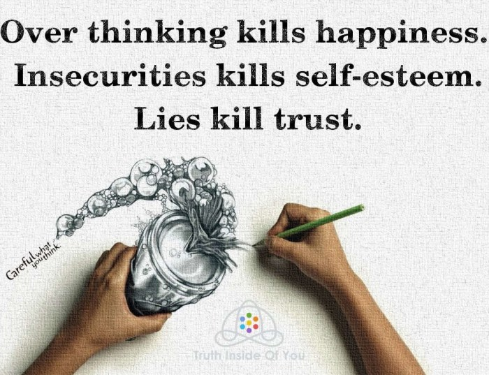 Over thinking kills happiness. Insecurities kills self-esteem. Lies kill trust.