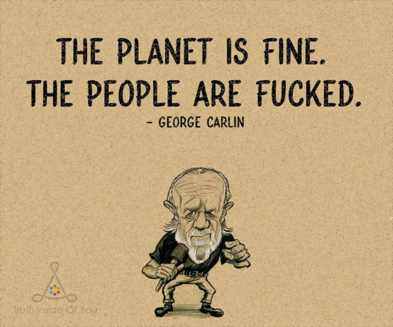 The planet is fine. The people are fucked. ~ George Carlin