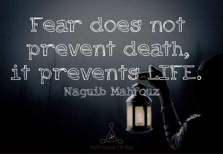 Fear does not prevent death, it prevents LIFE. ~ Naguib Mahfouz