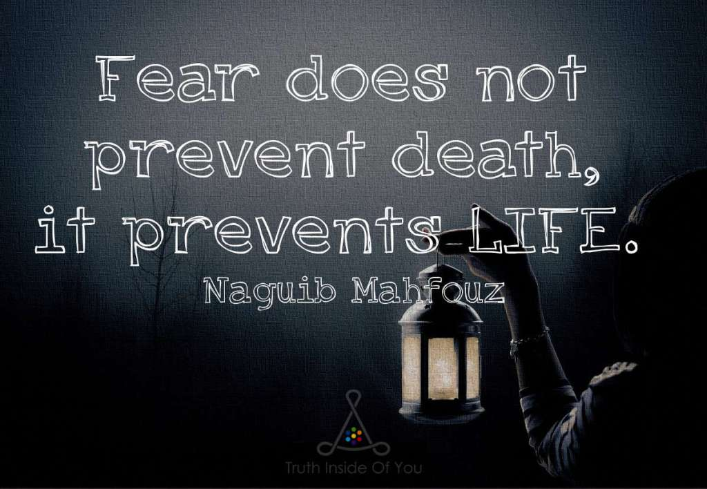 Fear does not prevent death, it prevents LIFE. ~ Naguib Mahfouz