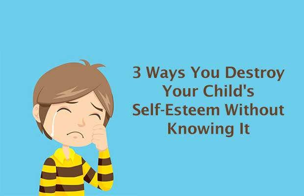 3 Ways You Destroy Your Child's Self-Esteem