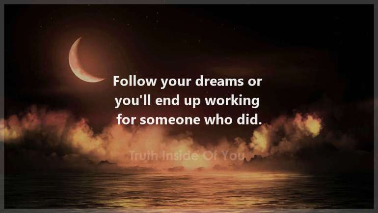 Follow your dreams or you ll end up working for someone who did.