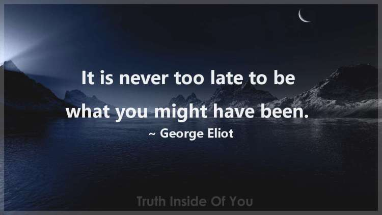 It is never too late to be what you might have been. ~ George Eliot