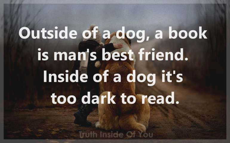 Outside of a dog, a book is man's best friend.