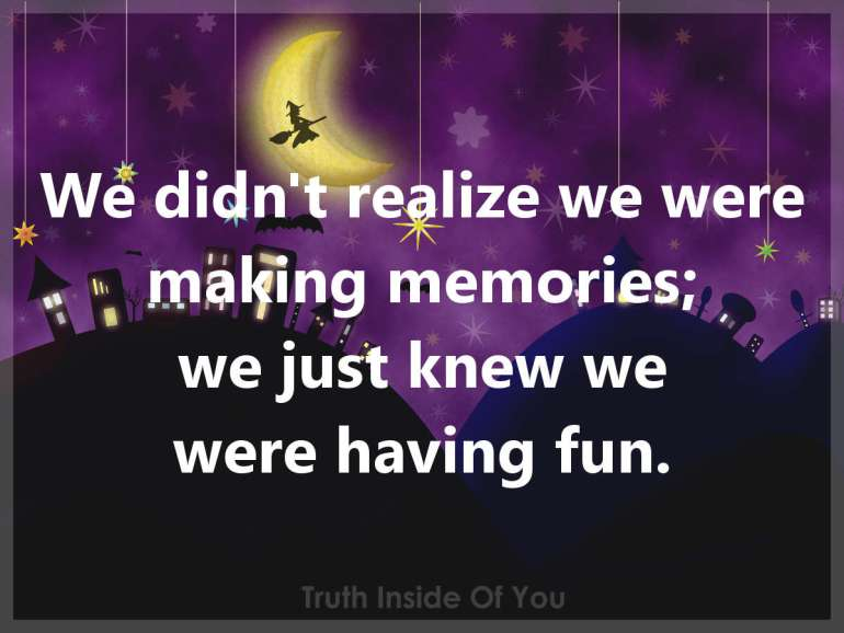 We didn't realize we were making memories.