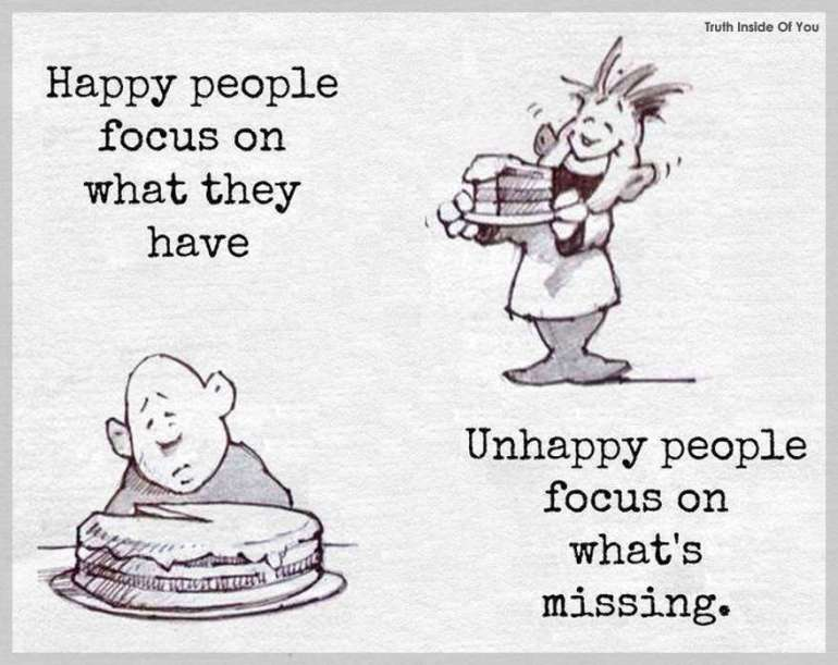 Happy people focus on what they have. Unhappy people focus on what's missing.