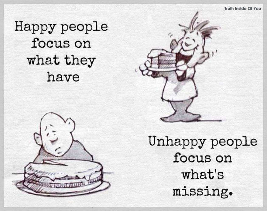 Happy people focus on what they have. Unhappy people focus on what