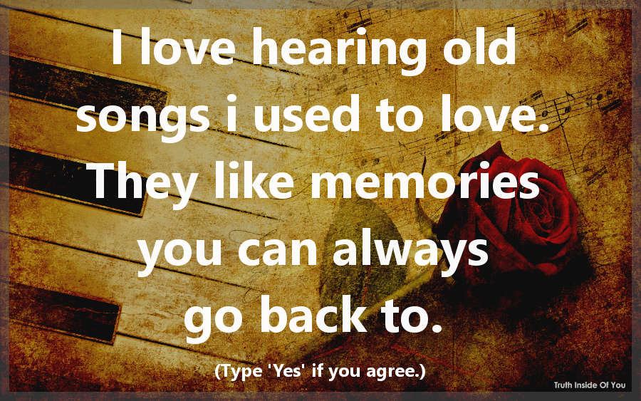I love hearing old songs i used to love. They like memories you can always go back to.
