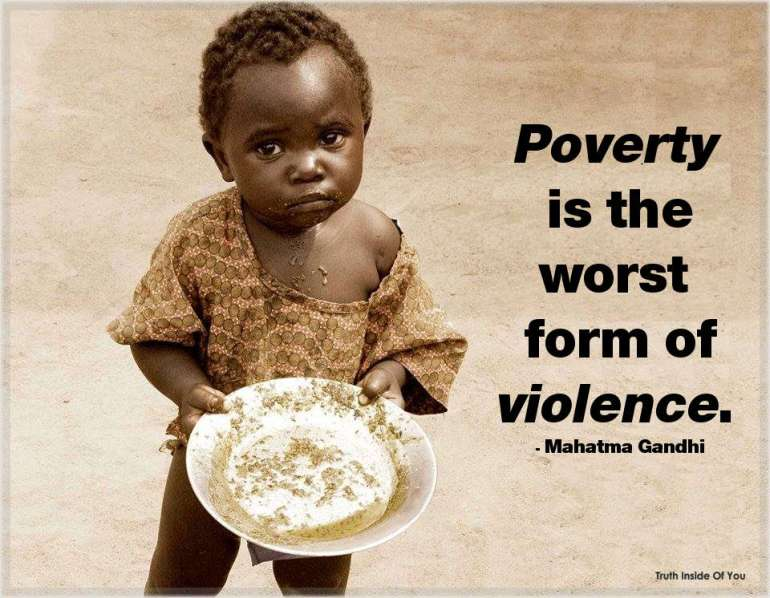 Poverty is the worst form of violence. ~ Mahatma Gandhi