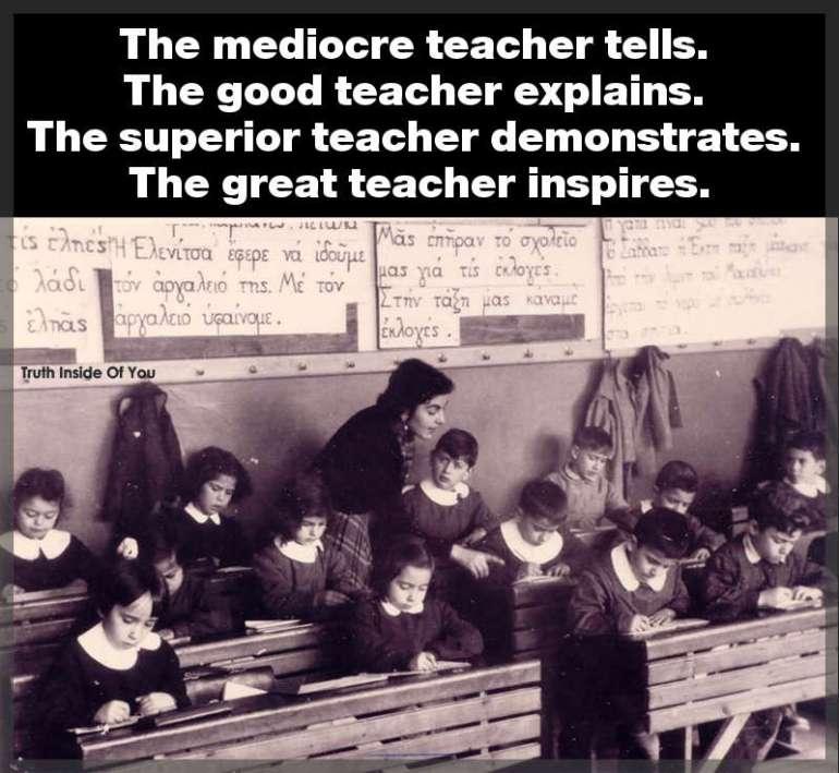 The mediocre teacher tells. The good teacher explains. The superior teacher demonstrates. The great teacher inspires.