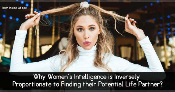 Why Women's Intelligence is Inversely Proportionate to Finding their Potential Life Partner?