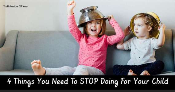 4 Things You Need To STOP Doing For Your Child