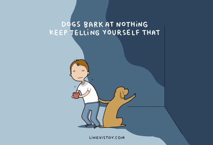 Dogs bark at nothing! Keep telling yourself that!