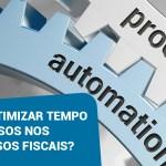 Como otimizar tempo e recursos nos processos fiscais?
