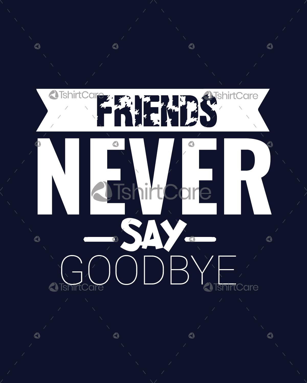 Friends never say goodbye T-Shirt Design Friendship Day Slogan Tee Shirt  for Boys & Girls - TshirtCare