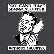 YOU CAN'T HAVE MANSLAUGHTER WITHOUT LAUGHTER