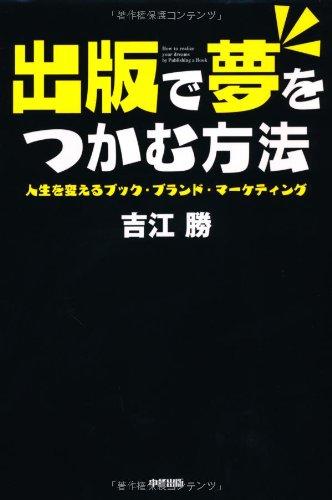 出版で夢をつかむ方法 by 吉江勝 〜 出版がゴールではない。始まりだ!! [書評]