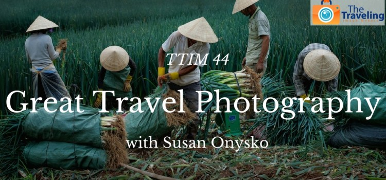 TTIM 44 – What Makes Great Travel Photography with Susan Onysko