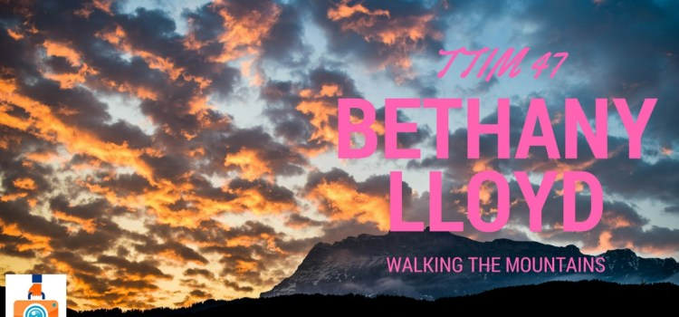 TTIM 47 – Walking the Mountains with Bethany Lloyd