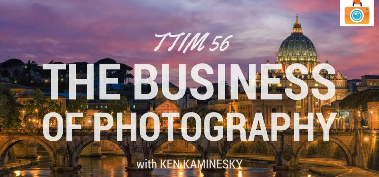 TTIM 56 – The Business Of Photography with Ken Kaminesky