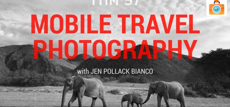 TTIM 57 – Jen Pollack Bianco and Mobile Travel Photography