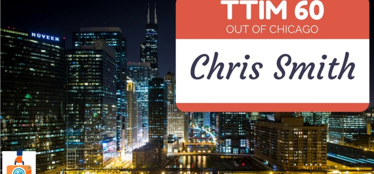 TTIM 60 – Chris Smith Goes Out Of Chicago