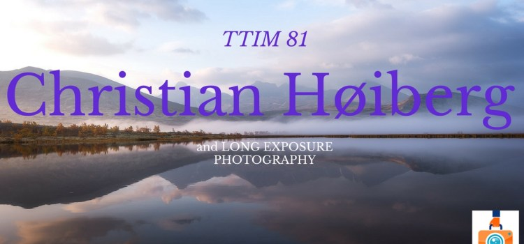 TTIM 81 – Christian Høiberg and Long Exposure Photography