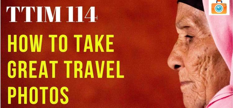 TTIM 114 – How To Take Great Travel Photos