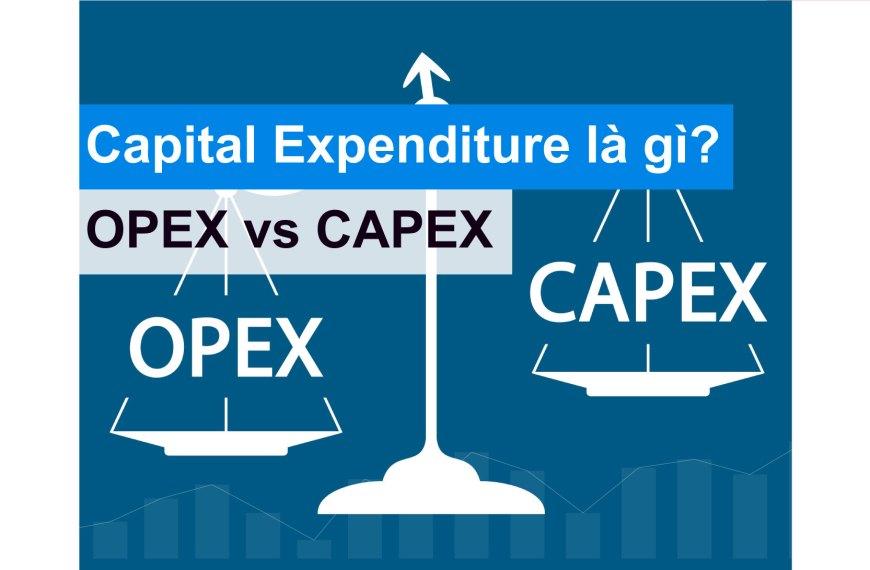 Điểm khác biệt giữa Operating Expenditure và Capital Expenditure là gì?