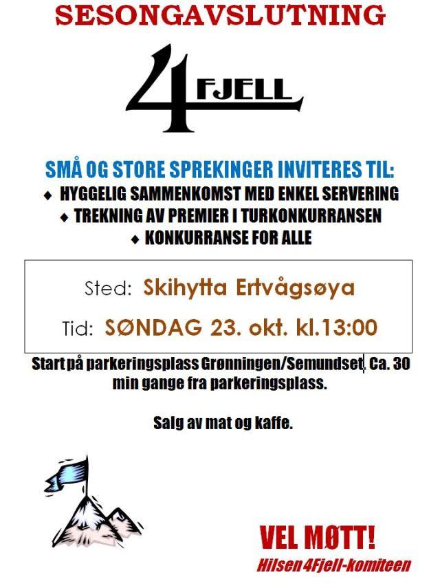 SESONGAVSLUTNING     SMÅ OG STORE SPREKINGER INVITERES TIL: • HYGGELIG SAMMENKOMST MED ENKEL SERVERING • TREKNING AV PREMIER I TURKONKURRANSEN • KONKURRANSE FOR ALLE    Sted:  Skihytta Ertvågsøya  Tid:  SØNDAG 23. okt. kl.13:00   Start på parkeringsplass Grønningen/Semundset. Ca. 30 min gange fra parkeringsplass.    Salg av mat og kaffe.        VEL MØTT!          Hilsen 4Fjell-komiteen