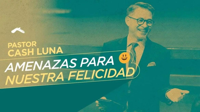 En este momento estás viendo Pastor Cash Luna – Amenazas para nuestra felicidad