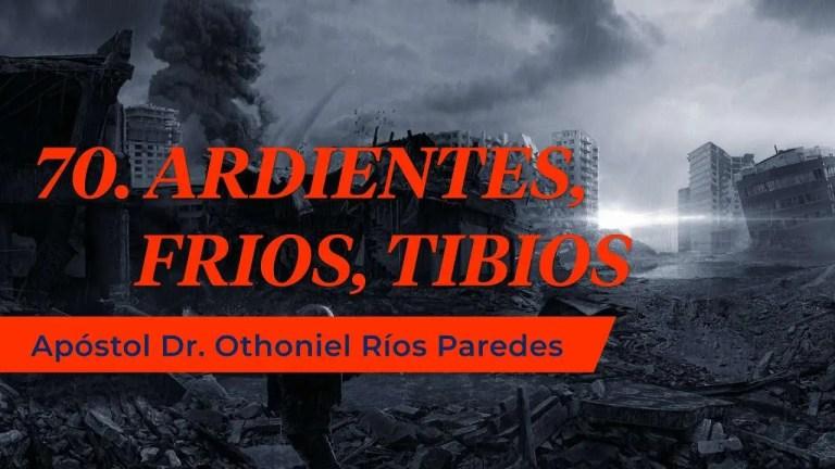 Ardientes, fríos, Tibios – Apóstol Dr. Othoniel Ríos Paredes