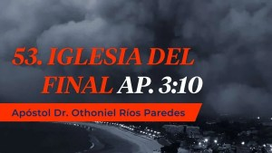 La Iglesia del Final Ap. 3:10 – Apóstol Dr. Othoniel Ríos Paredes