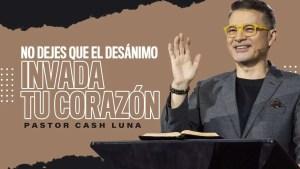 Lee más sobre el artículo No dejes que el desánimo invada tu corazón – Pastor Cash Luna