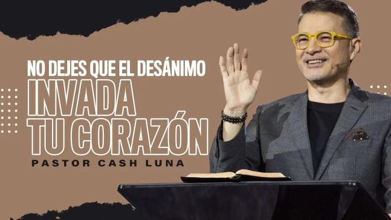 No dejes que el desánimo invada tu corazón – Pastor Cash Luna