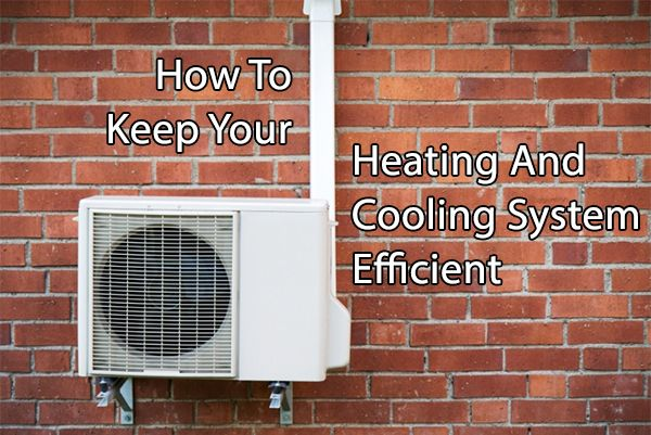 How To Keep Your Heating And Cooling System Efficient
