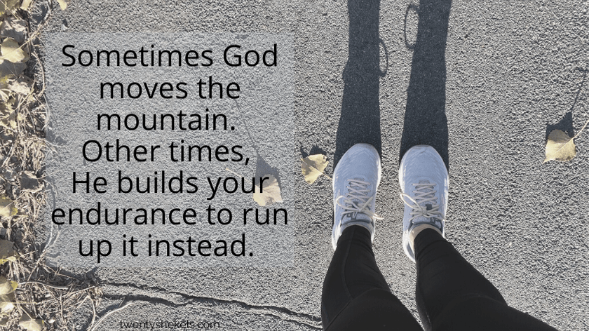 Sometimes God moves the mountain. Other times, He builds your endurance to run up it instead.