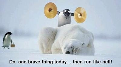Do one brave thing today, then run like hell!