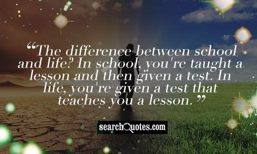 The difference between school and life? In school, you're taught a lesson and then given a test. In life, you're given a test that teaches you a lesson.