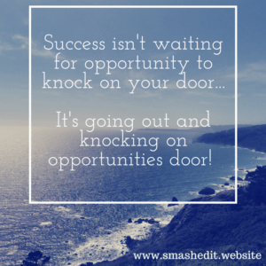 Success isn't waiting for opportunity to knock...It's going out and knocking on opportunities door!