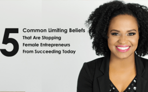5 Common Limiting Beliefs That Are Stopping Female Entrepreneurs From Succeeding Today