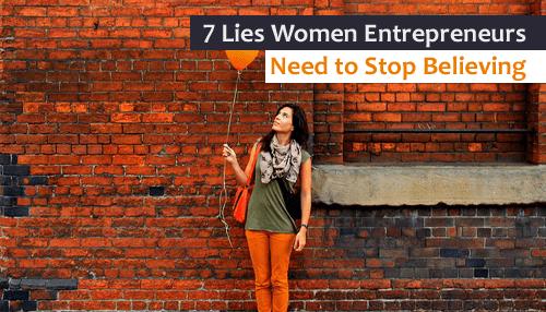 7 Lies Women Entrepreneurs Need to Stop Believing