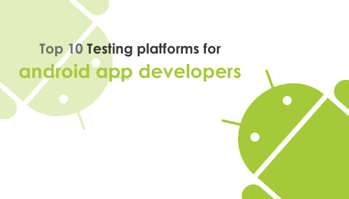 Top 10 Testing platforms for android app developers