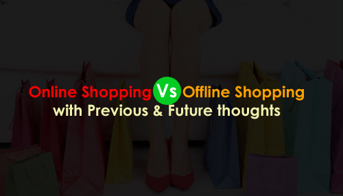 Online Shopping Vs Offline Shopping with Previous & Future thoughts