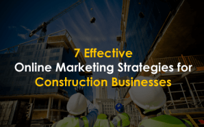 7 Effective Online Marketing Strategies for Construction Businesses