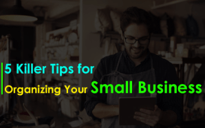 5 Killer Tips for Organizing Your Small Business
