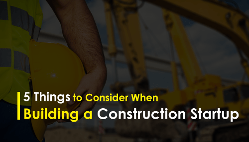 5 Things to Consider When Building a Construction Startup