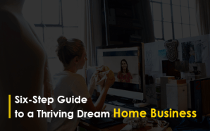Six-Step Guide to a Thriving Dream Home Business